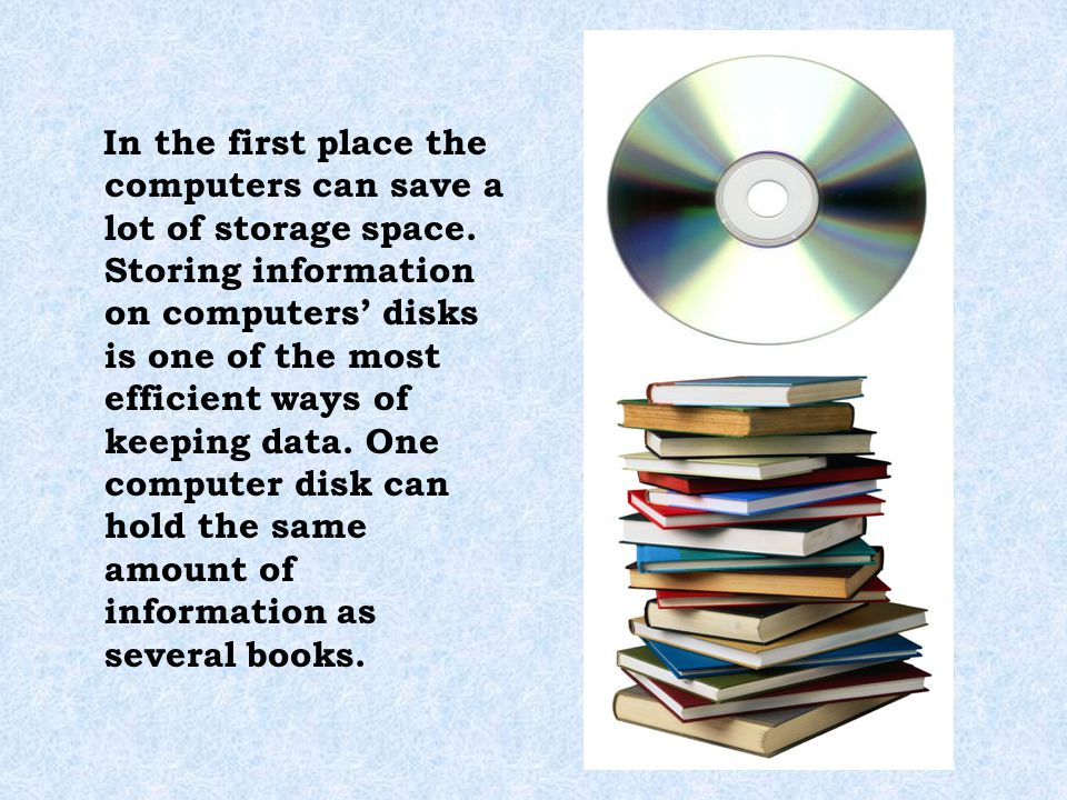 In the first place the computers can save a lot of storage space. Storing information on computers' disks is one of the most efficient ways of keeping
