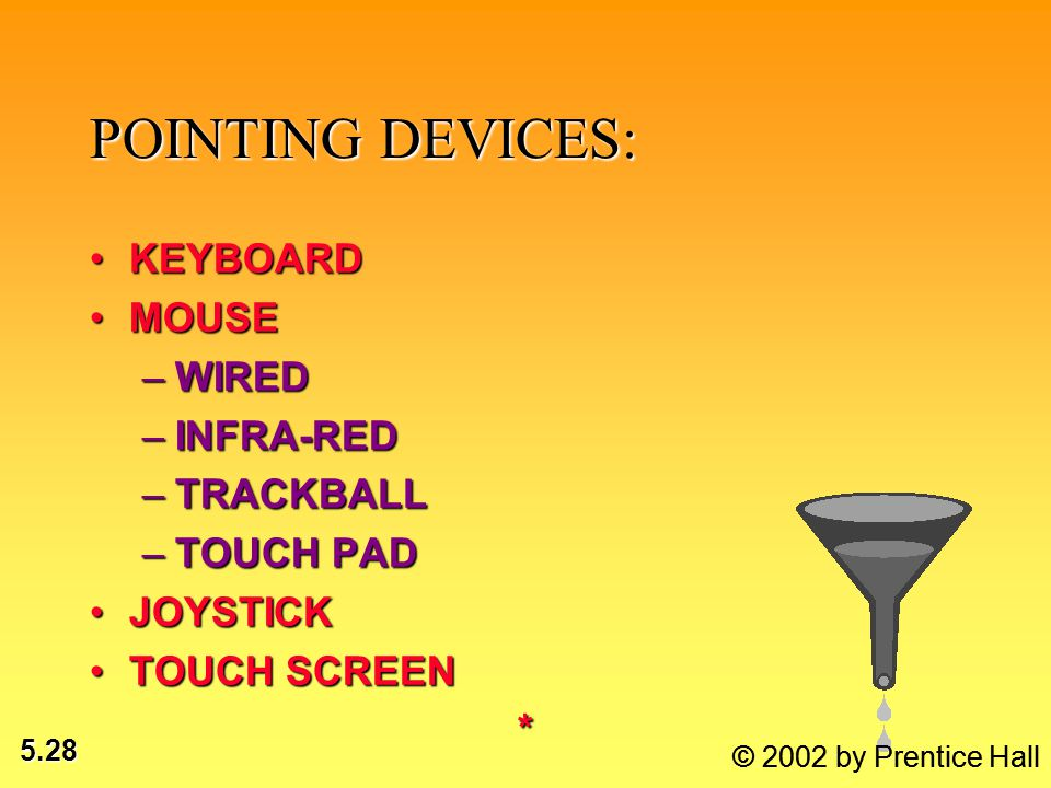 5.28 POINTING DEVICES: KEYBOARDKEYBOARD MOUSEMOUSE –WIRED –INFRA-RED –TRACKBALL –TOUCH PAD JOYSTICKJOYSTICK TOUCH SCREENTOUCH SCREEN* © 2002 by Prenti