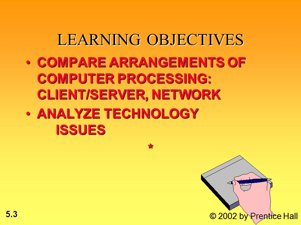 5.3 LEARNING OBJECTIVES COMPARE ARRANGEMENTS OF COMPUTER PROCESSING: CLIENT/SERVER, NETWORKCOMPARE ARRANGEMENTS OF COMPUTER PROCESSING: CLIENT/SERVER,