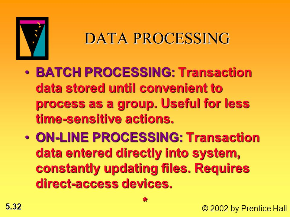 5.32 © 2002 by Prentice Hall DATA PROCESSING DATA PROCESSING BATCH PROCESSING: Transaction data stored until convenient to process as a group. Useful