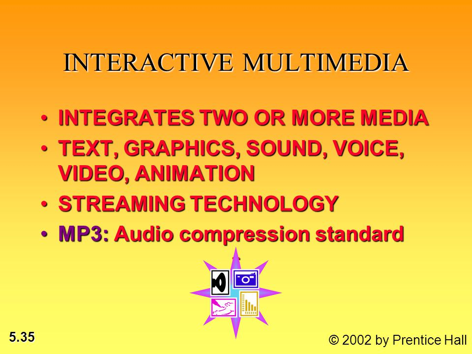 5.35 © 2002 by Prentice Hall INTERACTIVE MULTIMEDIA INTEGRATES TWO OR MORE MEDIAINTEGRATES TWO OR MORE MEDIA TEXT, GRAPHICS, SOUND, VOICE, VIDEO, ANIM