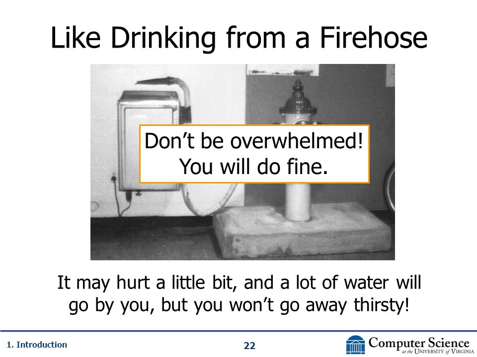 22 1. Introduction Like Drinking from a Firehose It may hurt a little bit, and a lot of water will go by you, but you won't go away thirsty! Don't be