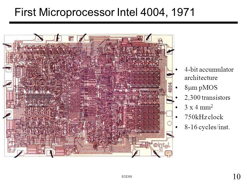 10 ECE369 First Microprocessor Intel 4004, 1971 4-bit accumulator architecture 8  m pMOS 2,300 transistors 3 x 4 mm 2 750kHz clock 8-16 cycles/inst.