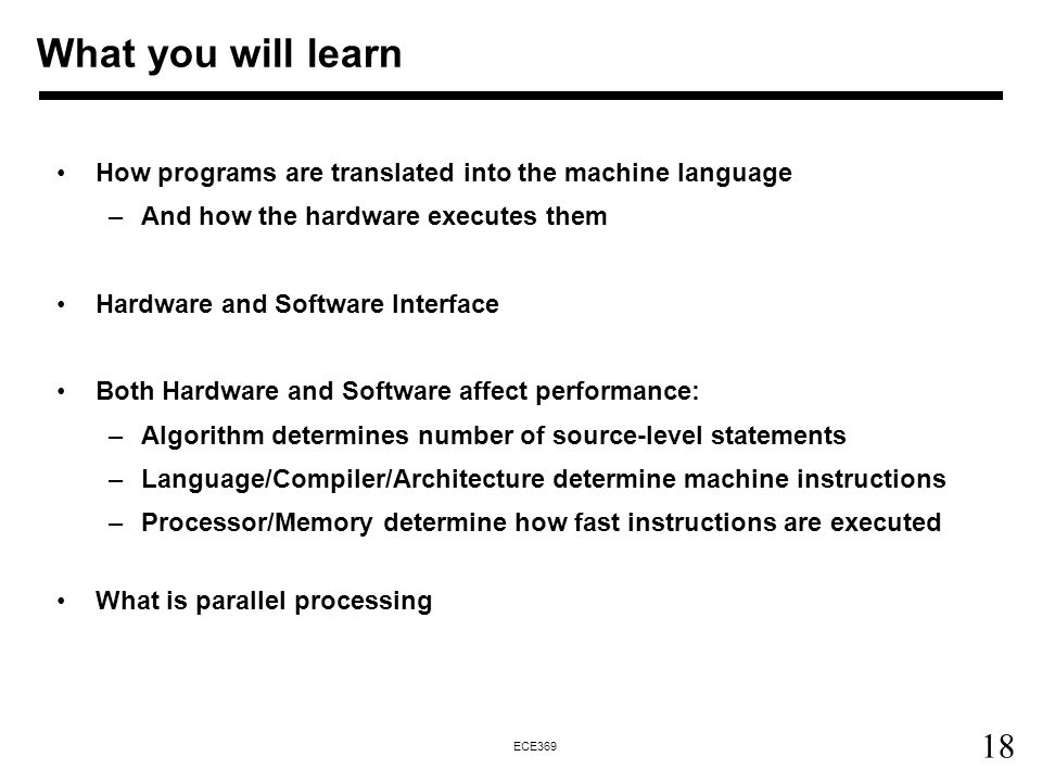 18 ECE369 What you will learn How programs are translated into the machine language –And how the hardware executes them Hardware and Software Interface Both Hardware and Software affect performance: –Algorithm determines number of source-level statements –Language/Compiler/Architecture determine machine instructions –Processor/Memory determine how fast instructions are executed What is parallel processing
