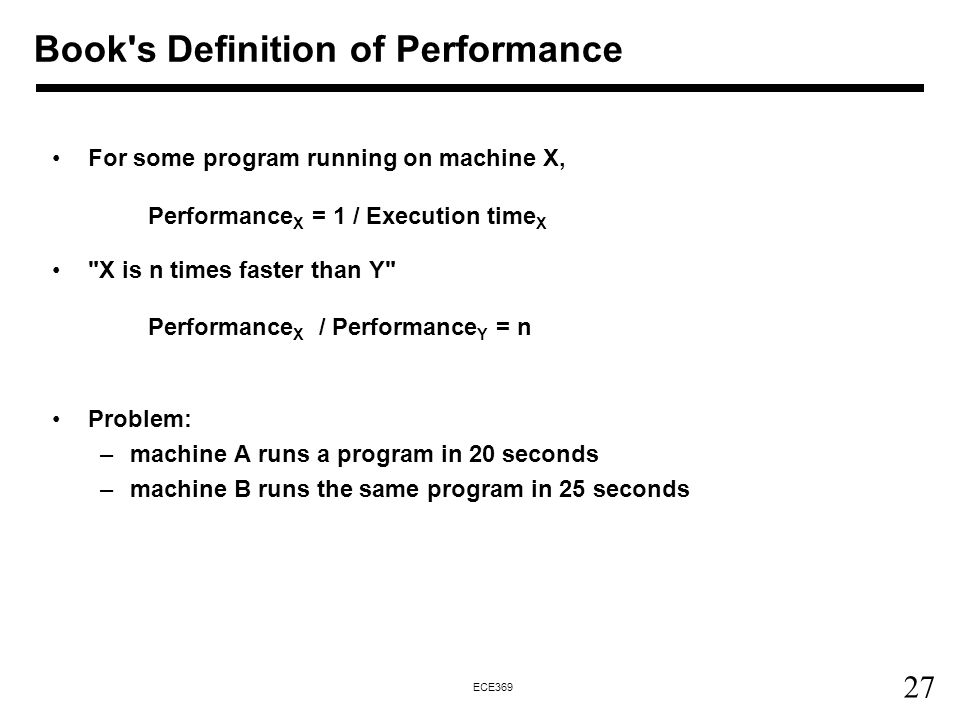 27 ECE369 For some program running on machine X, Performance X = 1 / Execution time X X is n times faster than Y Performance X / Performance Y = n Problem: –machine A runs a program in 20 seconds –machine B runs the same program in 25 seconds Book s Definition of Performance