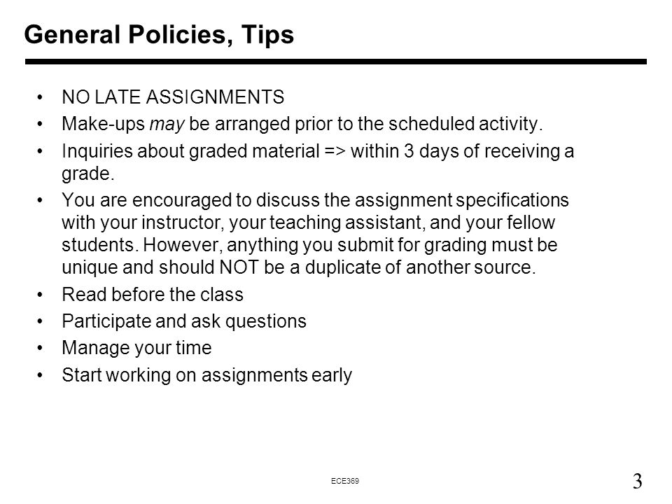 3 ECE369 General Policies, Tips NO LATE ASSIGNMENTS Make-ups may be arranged prior to the scheduled activity.