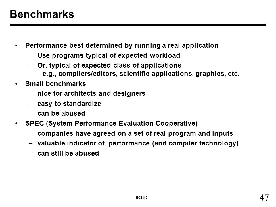 47 ECE369 Performance best determined by running a real application –Use programs typical of expected workload –Or, typical of expected class of applications e.g., compilers/editors, scientific applications, graphics, etc.