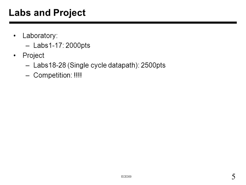 5 ECE369 Labs and Project Laboratory: –Labs1-17: 2000pts Project –Labs18-28 (Single cycle datapath): 2500pts –Competition: !!!!