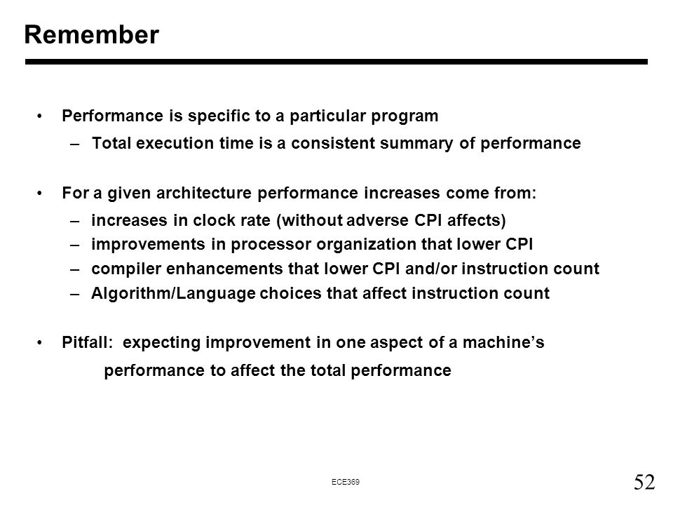 52 ECE369 Performance is specific to a particular program –Total execution time is a consistent summary of performance For a given architecture performance increases come from: –increases in clock rate (without adverse CPI affects) –improvements in processor organization that lower CPI –compiler enhancements that lower CPI and/or instruction count –Algorithm/Language choices that affect instruction count Pitfall: expecting improvement in one aspect of a machine's performance to affect the total performance Remember