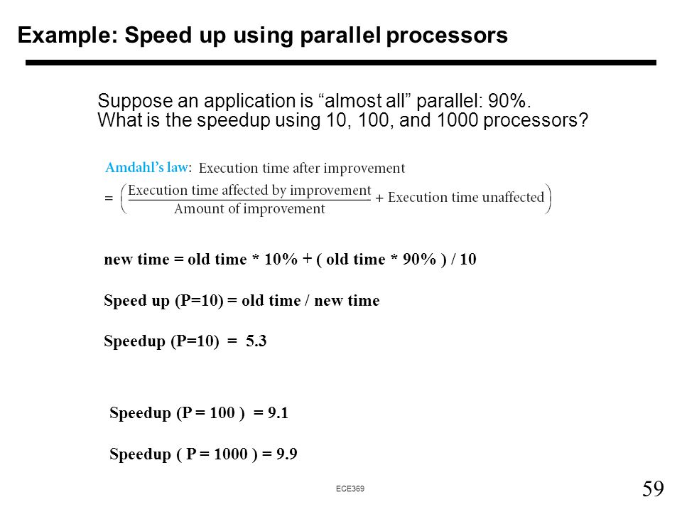 59 ECE369 Example: Speed up using parallel processors Suppose an application is almost all parallel: 90%.