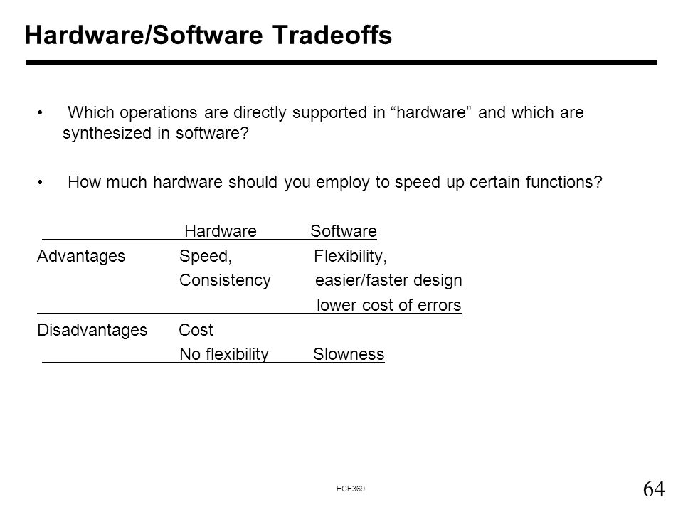 64 ECE369 Hardware/Software Tradeoffs Which operations are directly supported in hardware and which are synthesized in software.
