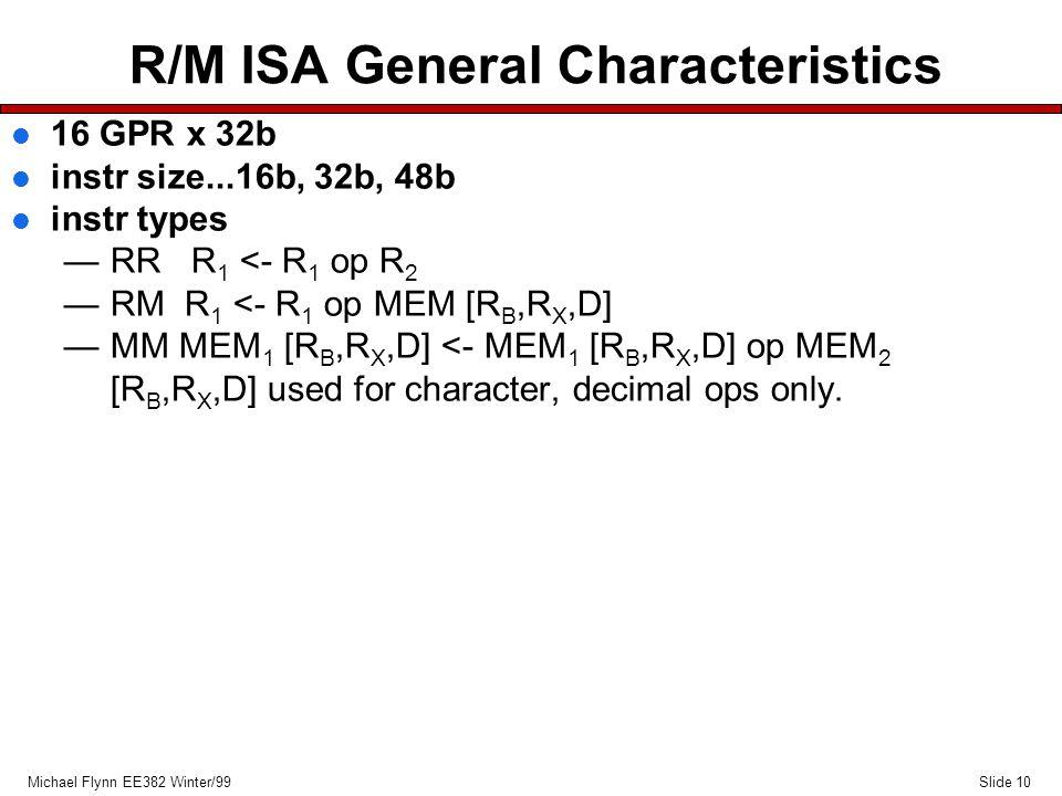 Slide 10Michael Flynn EE382 Winter/99 R/M ISA General Characteristics l 16 GPR x 32b l instr size...16b, 32b, 48b l instr types —RR R 1 <- R 1 op R 2 —RM R 1 <- R 1 op MEM [R B,R X,D] —MM MEM 1 [R B,R X,D] <- MEM 1 [R B,R X,D] op MEM 2 [R B,R X,D] used for character, decimal ops only.