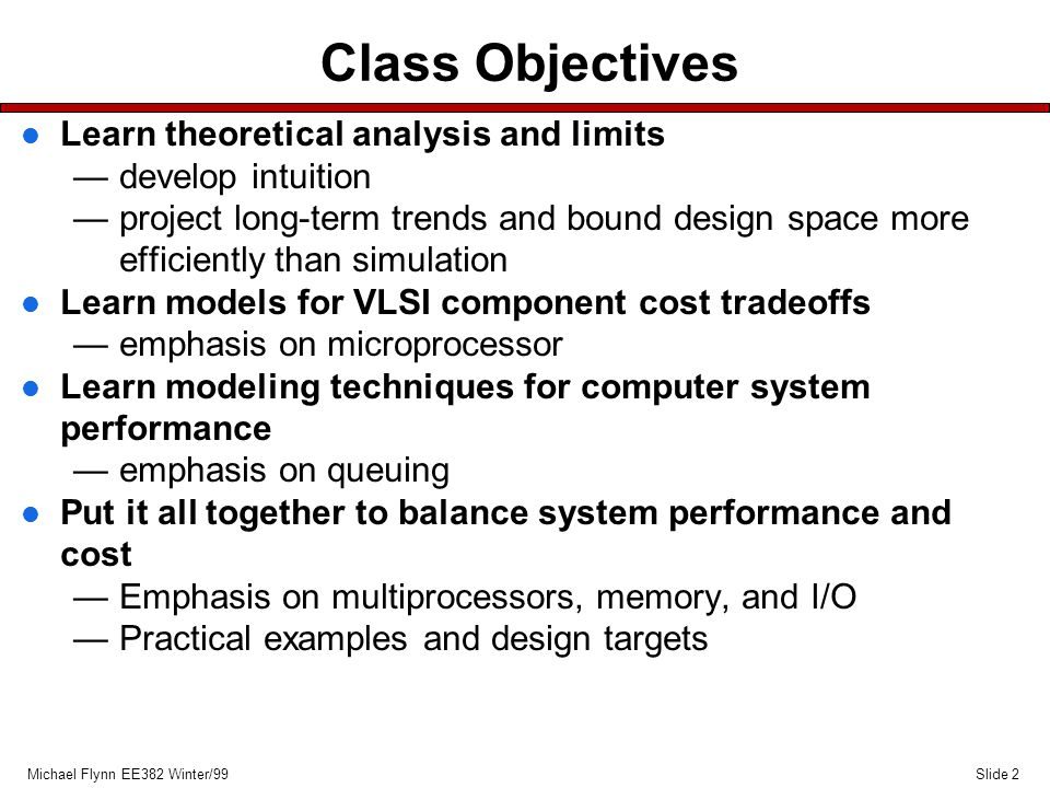 Slide 2Michael Flynn EE382 Winter/99 Class Objectives l Learn theoretical analysis and limits —develop intuition —project long-term trends and bound design space more efficiently than simulation l Learn models for VLSI component cost tradeoffs —emphasis on microprocessor l Learn modeling techniques for computer system performance —emphasis on queuing l Put it all together to balance system performance and cost —Emphasis on multiprocessors, memory, and I/O —Practical examples and design targets