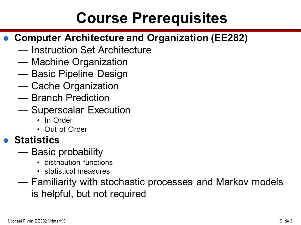 Slide 3Michael Flynn EE382 Winter/99 Course Prerequisites l Computer Architecture and Organization (EE282) —Instruction Set Architecture —Machine Organization —Basic Pipeline Design —Cache Organization —Branch Prediction —Superscalar Execution In-Order Out-of-Order l Statistics —Basic probability distribution functions statistical measures —Familiarity with stochastic processes and Markov models is helpful, but not required