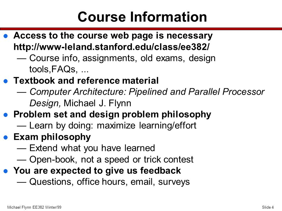 Slide 5Michael Flynn EE382 Winter/99 Grading l Problem Sets and Design Problems 40% —6 problem sets, —2 design problems l Midterm 20% l Final Exam 40% —Covers entire course —Scheduled March 15, 8:30-11:30AM