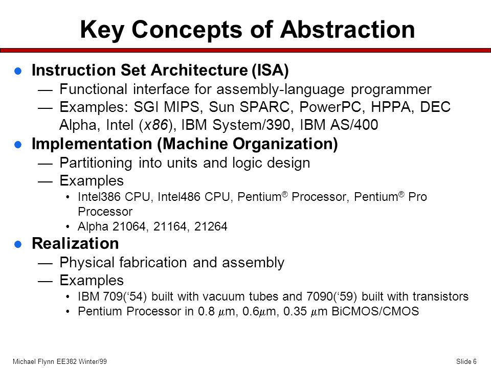 Slide 17Michael Flynn EE382 Winter/99 Beyond CMOS MOSFETs l If limits prove real; there are alternative technologies with system's implications —low temperature CMOS —sub threshold logic —new gate oxide materials —SOI