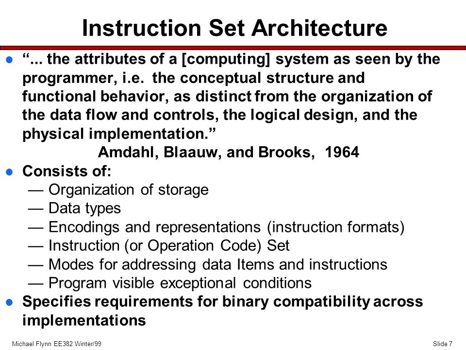 Slide 8Michael Flynn EE382 Winter/99 Instruction Set Types l Load/Store (L/S) —Only load and store instructions refer to memory no memory ALU ops —used by several microprocessors Power PC, HP, DEC Alpha l Register/Memory (R/M) —ALU operations can have either source or destination in memory —Used by mainframes and most microprocessors IBM System/370, Intel Architecture (x86), all x86 compatables l Register or Memory (R+M) —ALU operations can have any/all operands in memory —Not used commonly now DEC Vax