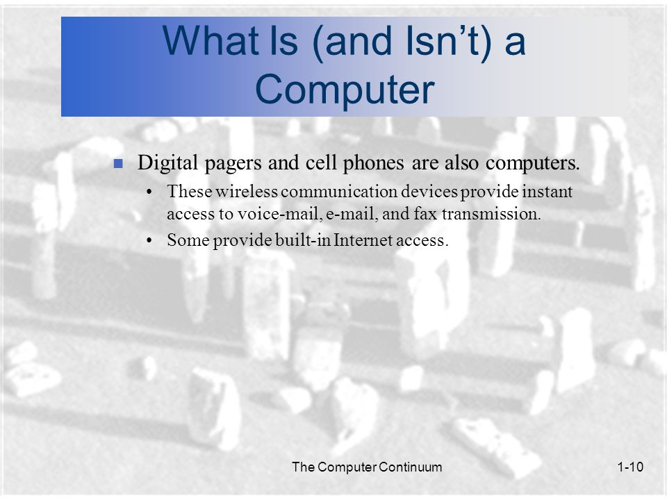 The Computer Continuum1-10 What Is (and Isn't) a Computer n Digital pagers and cell phones are also computers.
