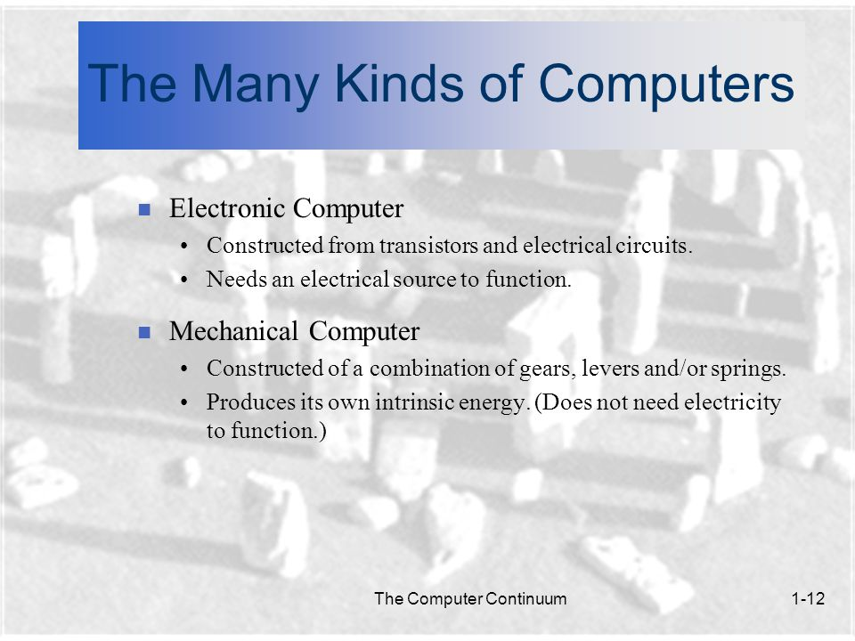 The Computer Continuum1-12 The Many Kinds of Computers n Electronic Computer Constructed from transistors and electrical circuits.
