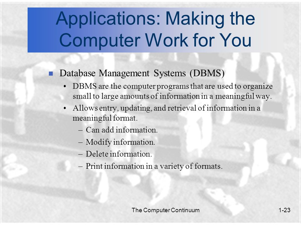 The Computer Continuum1-23 Applications: Making the Computer Work for You n Database Management Systems (DBMS) DBMS are the computer programs that are used to organize small to large amounts of information in a meaningful way.