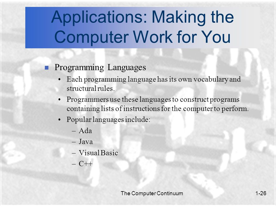 The Computer Continuum1-26 Applications: Making the Computer Work for You n Programming Languages Each programming language has its own vocabulary and structural rules.