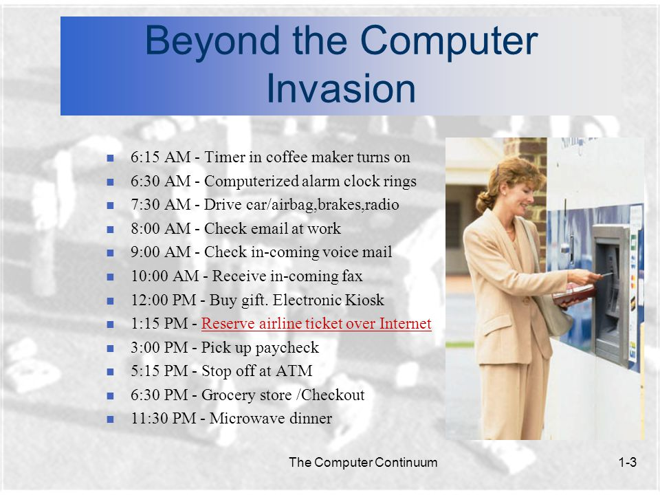 The Computer Continuum1-3 Beyond the Computer Invasion n 6:15 AM - Timer in coffee maker turns on n 6:30 AM - Computerized alarm clock rings n 7:30 AM - Drive car/airbag,brakes,radio n 8:00 AM - Check email at work n 9:00 AM - Check in-coming voice mail n 10:00 AM - Receive in-coming fax n 12:00 PM - Buy gift.