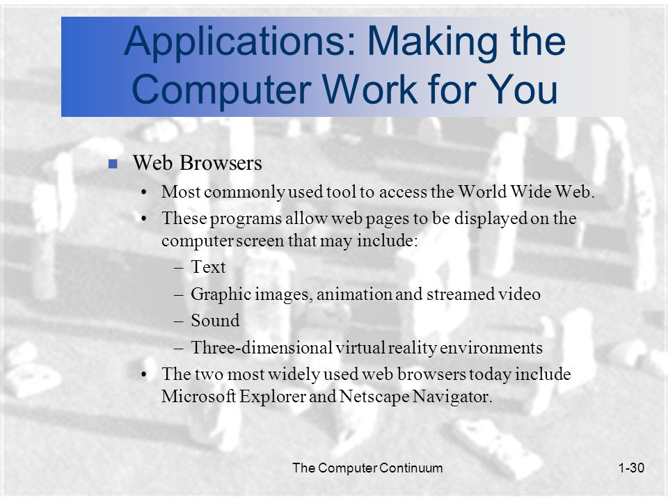 The Computer Continuum1-30 Applications: Making the Computer Work for You n Web Browsers Most commonly used tool to access the World Wide Web.