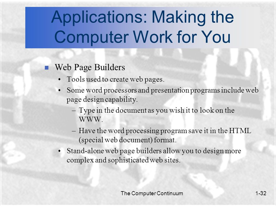 The Computer Continuum1-32 Applications: Making the Computer Work for You n Web Page Builders Tools used to create web pages.