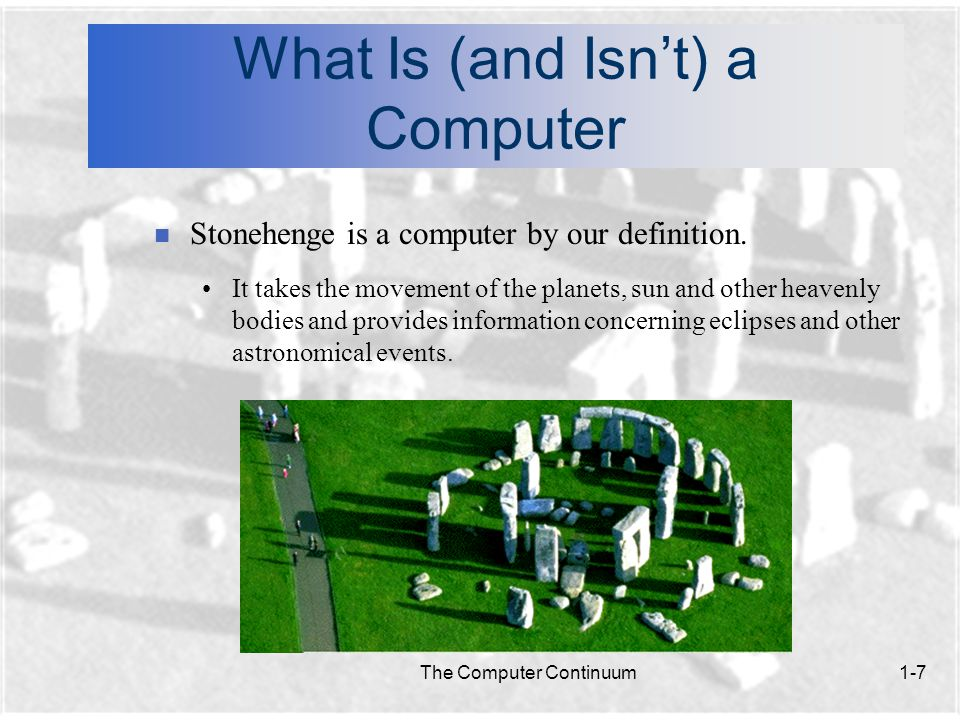 The Computer Continuum1-7 What Is (and Isn't) a Computer n Stonehenge is a computer by our definition.