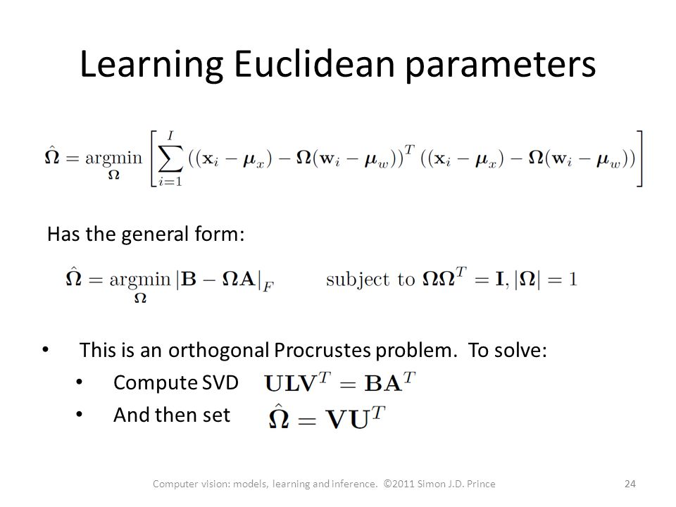 This is an orthogonal Procrustes problem. To solve: Compute SVD And then set Learning Euclidean parameters 24 Computer vision: models, learning and in