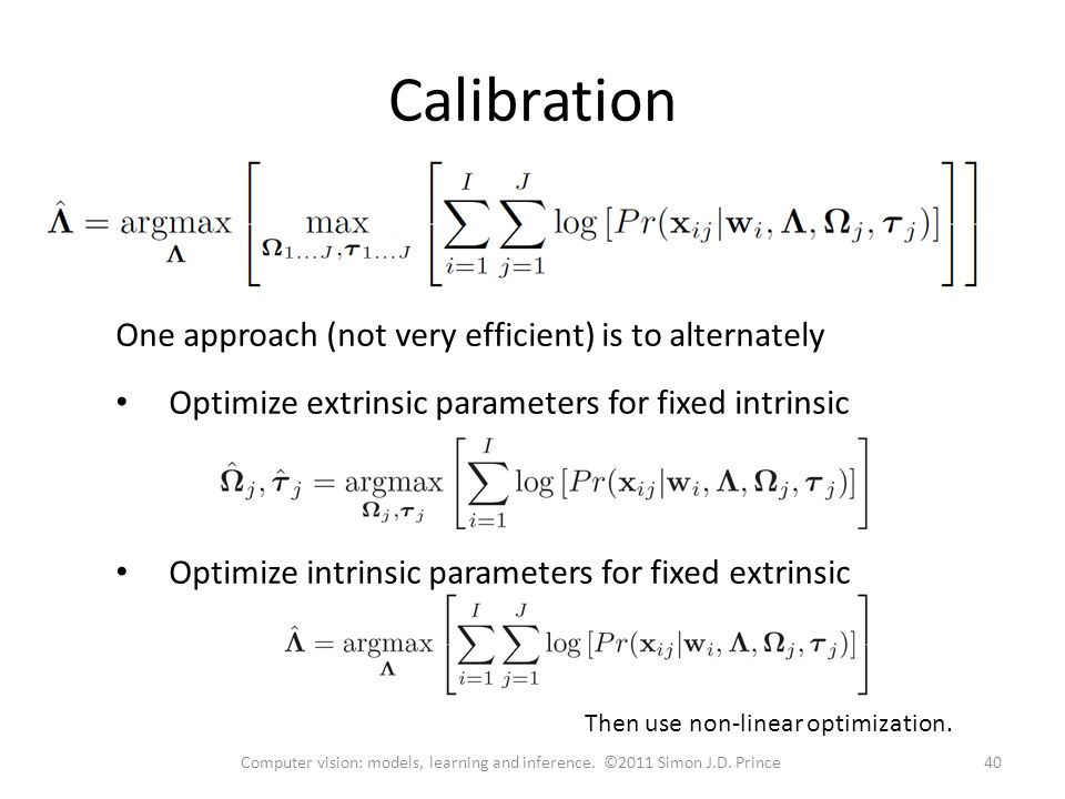 One approach (not very efficient) is to alternately Optimize extrinsic parameters for fixed intrinsic Optimize intrinsic parameters for fixed extrinsic Calibration 40Computer vision: models, learning and inference.