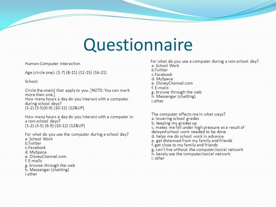 Questionnaire Human-Computer Interaction Age (circle one): (1-7) (8-11) (12-15) (16-21) School: Circle the one(s) that apply to you.