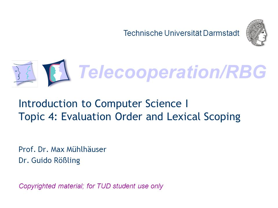 Telecooperation/RBG Technische Universität Darmstadt Copyrighted material; for TUD student use only Introduction to Computer Science I Topic 4: Evaluation Order and Lexical Scoping Prof.