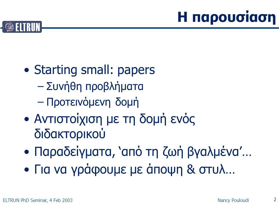 ELTRUN PhD Seminar, 4 Feb 2003 Nancy Pouloudi 2 Η παρουσίαση Starting small: papers –Συνήθη προβλήματα –Προτεινόμενη δομή Αντιστοίχιση με τη δομή ενός διδακτορικού Παραδείγματα, 'από τη ζωή βγαλμένα'… Για να γράφουμε με άποψη & στυλ…