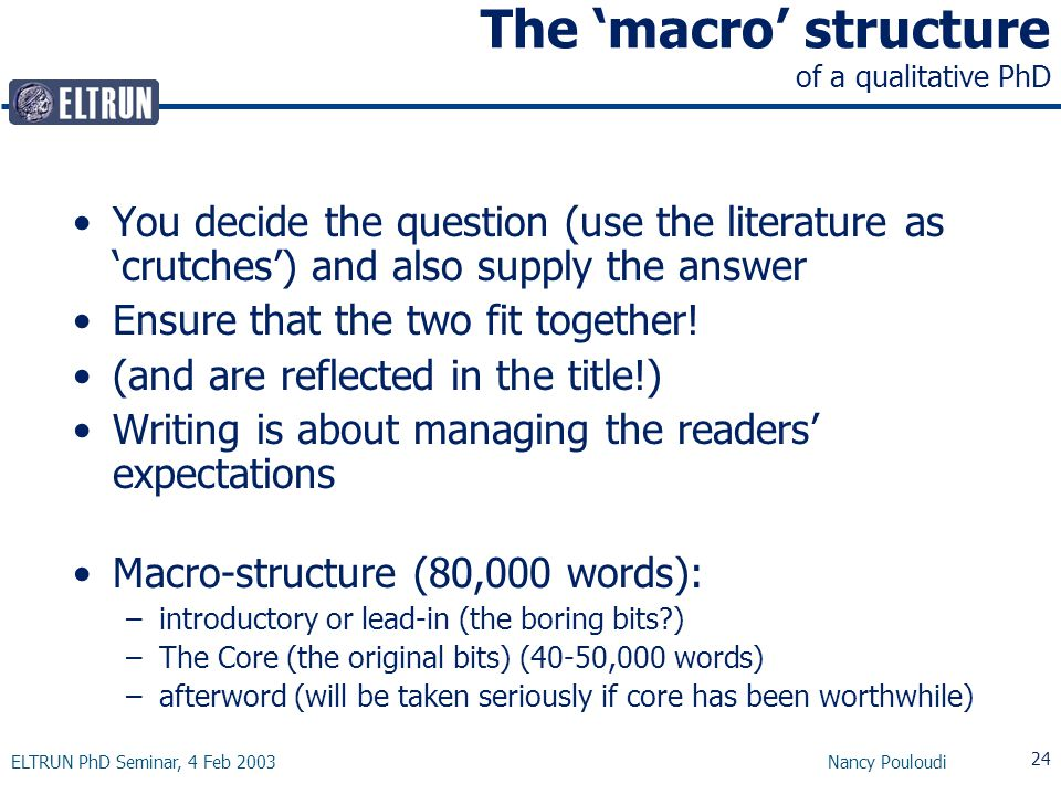 ELTRUN PhD Seminar, 4 Feb 2003 Nancy Pouloudi 24 The 'macro' structure of a qualitative PhD You decide the question (use the literature as 'crutches') and also supply the answer Ensure that the two fit together.