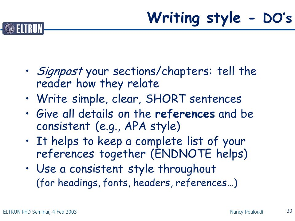 ELTRUN PhD Seminar, 4 Feb 2003 Nancy Pouloudi 30 Writing style - DO's Signpost your sections/chapters: tell the reader how they relate Write simple, clear, SHORT sentences Give all details on the references and be consistent (e.g., APA style) It helps to keep a complete list of your references together (ENDNOTE helps) Use a consistent style throughout (for headings, fonts, headers, references…)