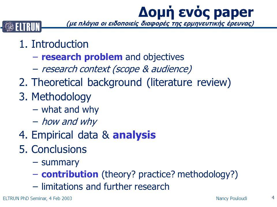 ELTRUN PhD Seminar, 4 Feb 2003 Nancy Pouloudi 4 Δομή ενός paper (με πλάγια οι ειδοποιείς διαφορές της ερμηνευτικής έρευνας) 1.