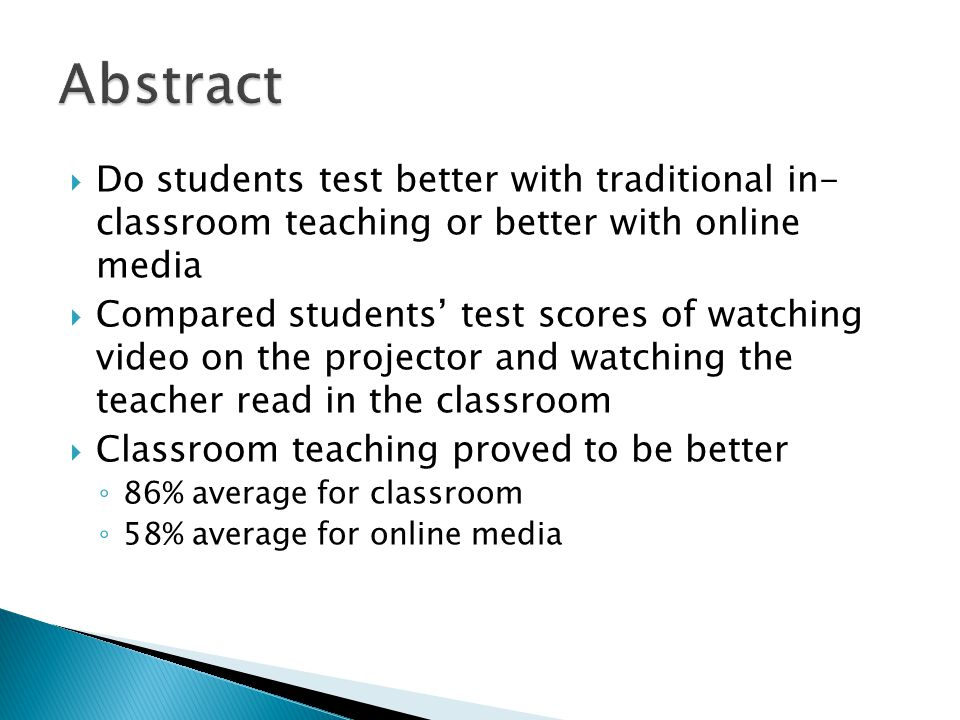  Do students test better with traditional in- classroom teaching or better with online media  Compared students' test scores of watching video on the projector and watching the teacher read in the classroom  Classroom teaching proved to be better ◦ 86% average for classroom ◦ 58% average for online media
