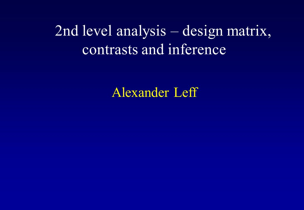 2nd level analysis – design matrix, contrasts and inference Alexander Leff