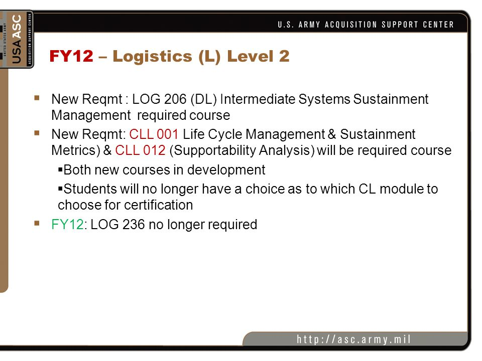 FY12 – Logistics (L) Level 2  New Reqmt : LOG 206 (DL) Intermediate Systems Sustainment Management required course  New Reqmt: CLL 001 Life Cycle Ma