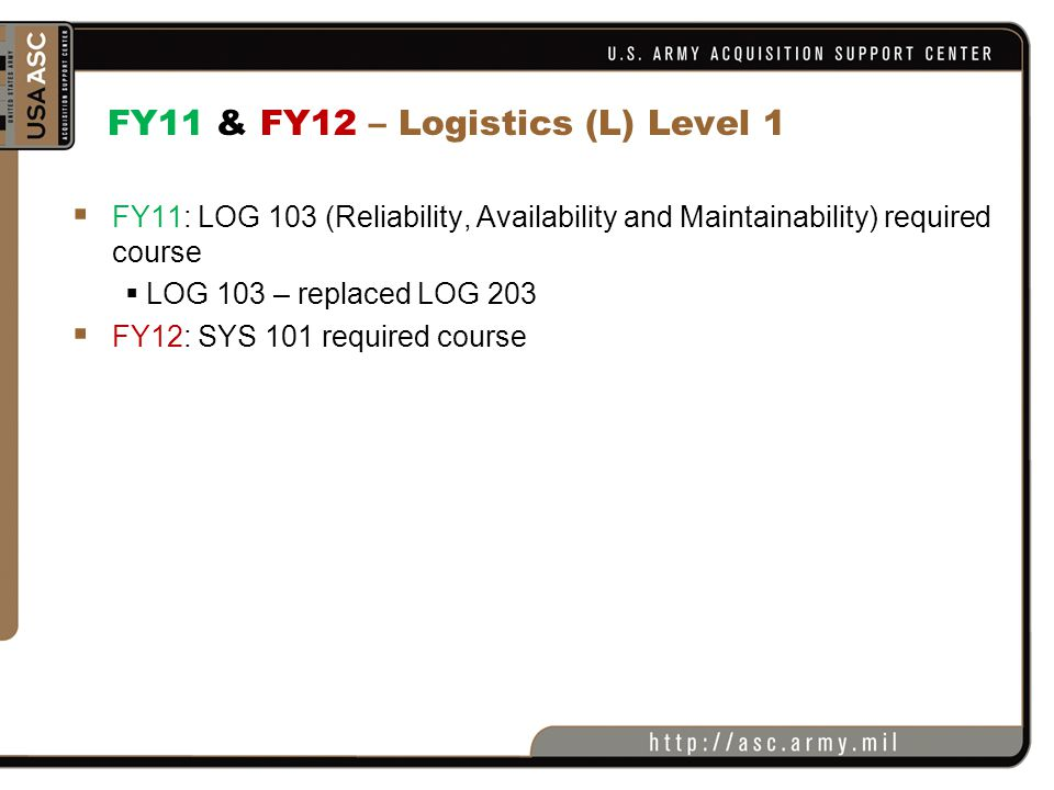 FY12 – Logistics (L) Level 2  New Reqmt : LOG 206 (DL) Intermediate Systems Sustainment Management required course  New Reqmt: CLL 001 Life Cycle Management & Sustainment Metrics) & CLL 012 (Supportability Analysis) will be required course  Both new courses in development  Students will no longer have a choice as to which CL module to choose for certification  FY12: LOG 236 no longer required