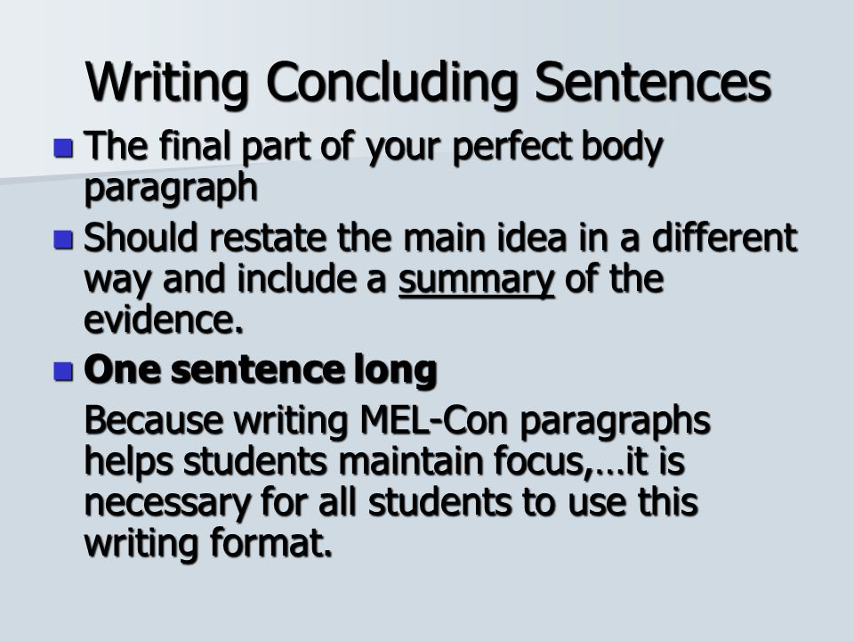Writing Concluding Sentences The final part of your perfect body paragraph The final part of your perfect body paragraph Should restate the main idea in a different way and include a summary of the evidence.