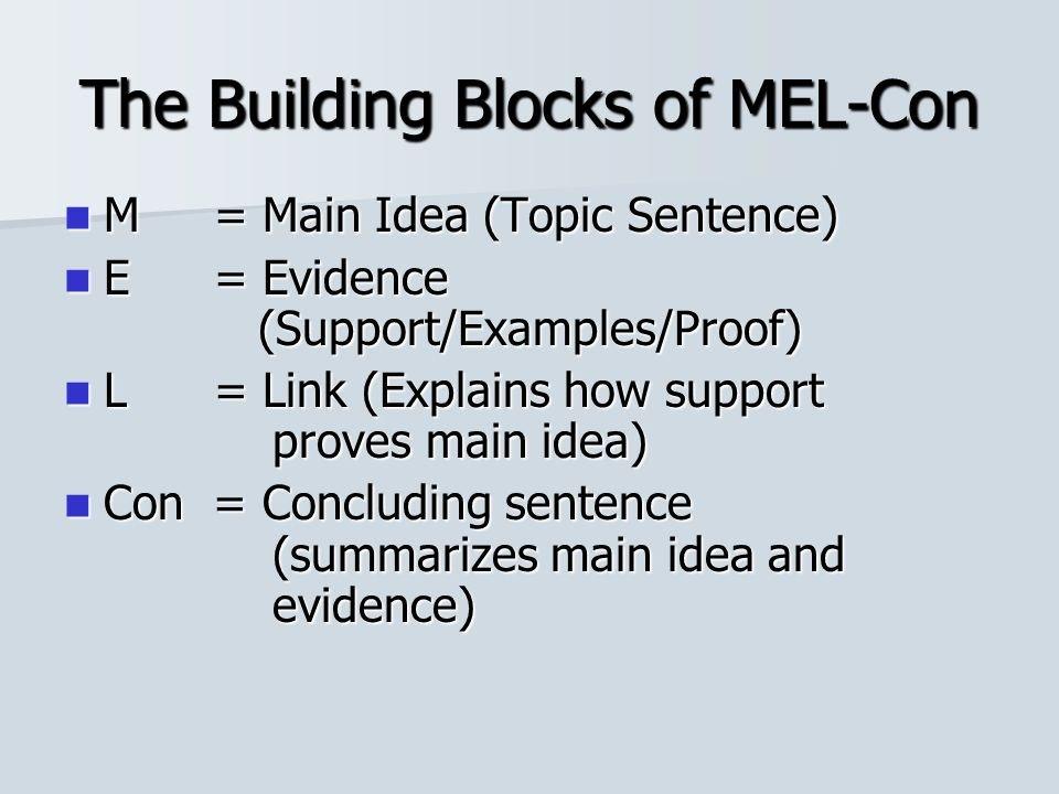 The Building Blocks of MEL-Con M = Main Idea (Topic Sentence) M = Main Idea (Topic Sentence) E = Evidence (Support/Examples/Proof) E = Evidence (Support/Examples/Proof) L = Link (Explains how support proves main idea) L = Link (Explains how support proves main idea) Con = Concluding sentence (summarizes main idea and evidence) Con = Concluding sentence (summarizes main idea and evidence)