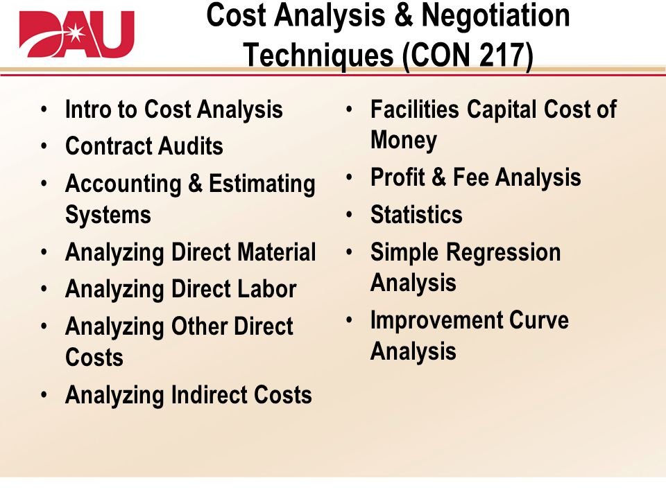 Cost Analysis & Negotiation Techniques (CON 217) Intro to Cost Analysis Contract Audits Accounting & Estimating Systems Analyzing Direct Material Analyzing Direct Labor Analyzing Other Direct Costs Analyzing Indirect Costs Facilities Capital Cost of Money Profit & Fee Analysis Statistics Simple Regression Analysis Improvement Curve Analysis