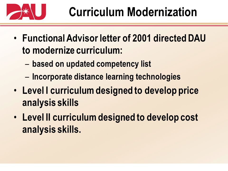 Curriculum Modernization Functional Advisor letter of 2001 directed DAU to modernize curriculum: – based on updated competency list – Incorporate distance learning technologies Level I curriculum designed to develop price analysis skills Level II curriculum designed to develop cost analysis skills.