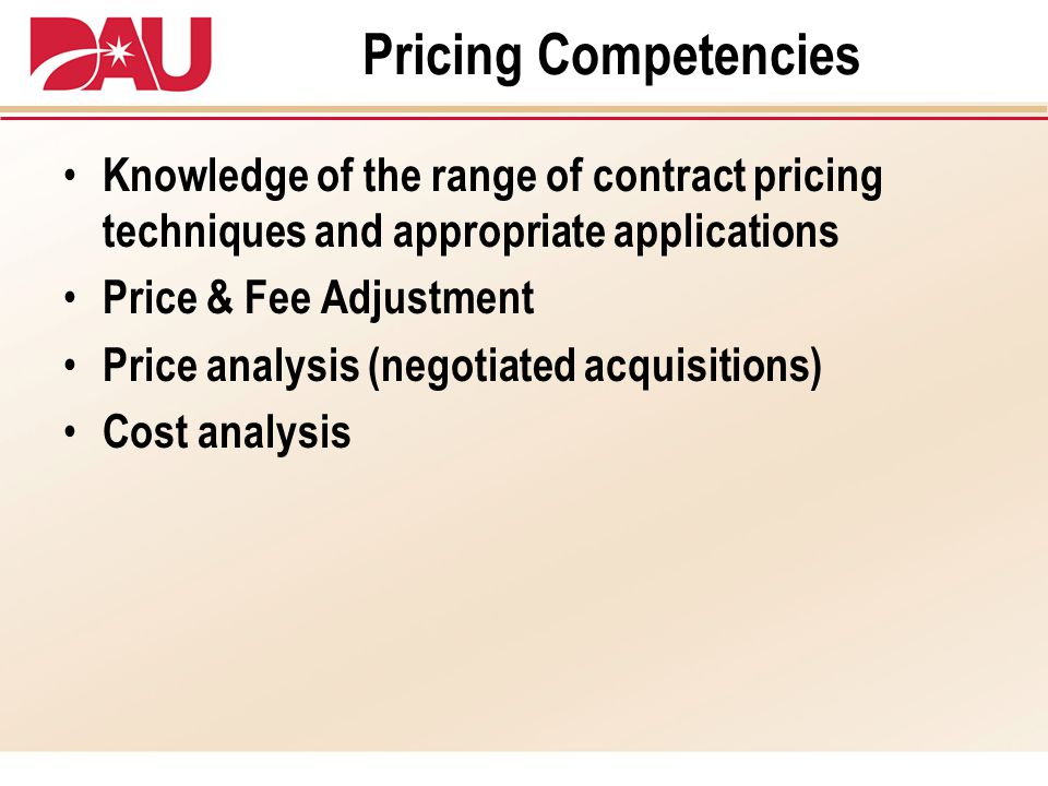 Pricing Competencies Knowledge of the range of contract pricing techniques and appropriate applications Price & Fee Adjustment Price analysis (negotiated acquisitions) Cost analysis
