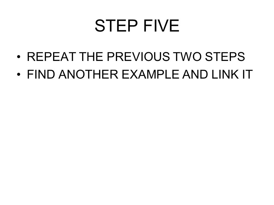 STEP FIVE REPEAT THE PREVIOUS TWO STEPS FIND ANOTHER EXAMPLE AND LINK IT