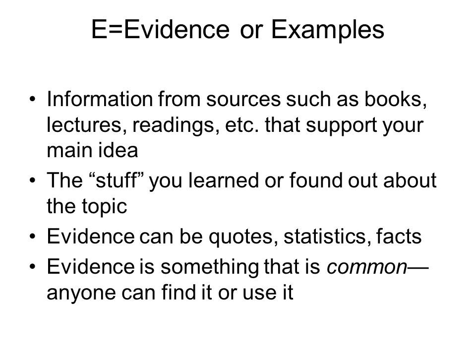 """E=Evidence or Examples Information from sources such as books, lectures, readings, etc. that support your main idea The """"stuff"""" you learned or found o"""