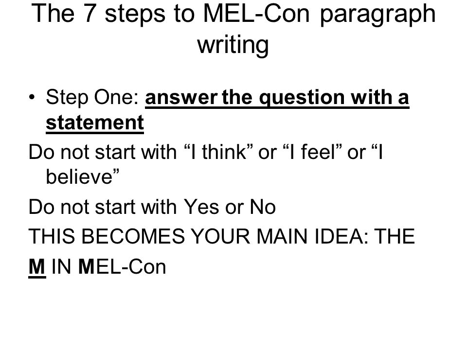 """The 7 steps to MEL-Con paragraph writing Step One: answer the question with a statement Do not start with """"I think"""" or """"I feel"""" or """"I believe"""" Do not"""