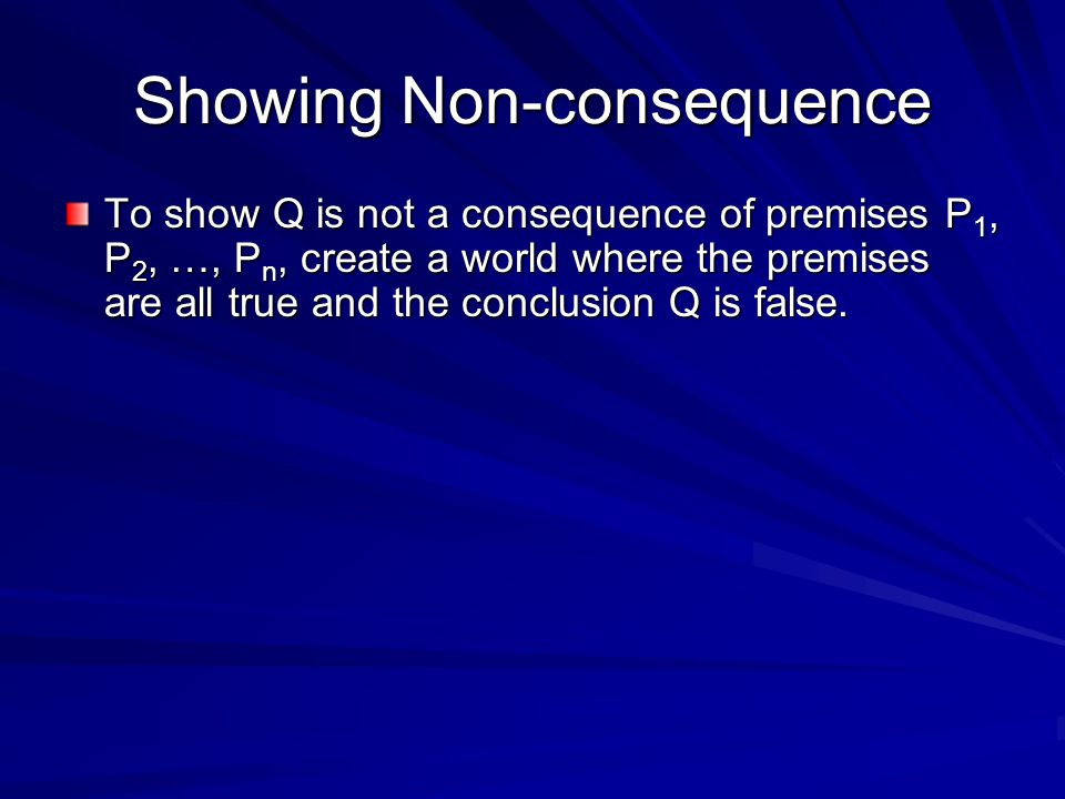 Showing Non-consequence To show Q is not a consequence of premises P 1, P 2, …, P n, create a world where the premises are all true and the conclusion Q is false.
